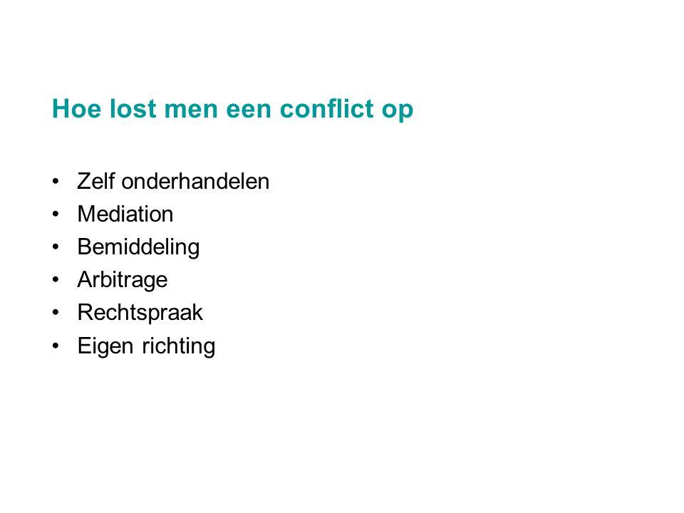 Hoe lost men een conflict op •Zelf onderhandelen •Mediation •Bemiddeling •Arbitrage •Rechtspraak •Eigen richting