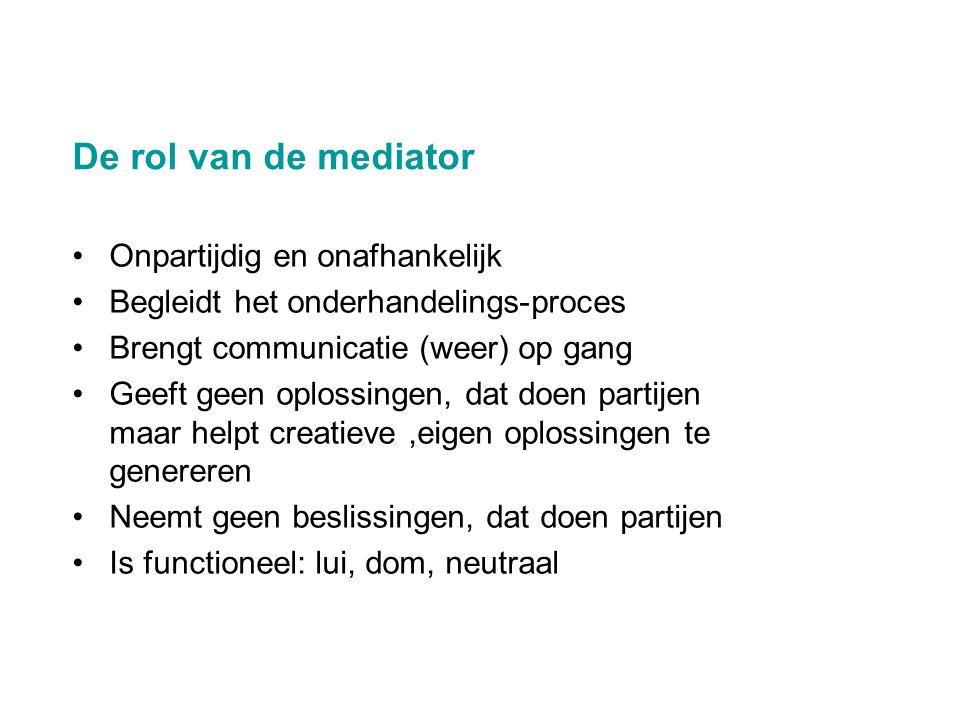 De rol van de mediator •Onpartijdig en onafhankelijk •Begleidt het onderhandelings-proces •Brengt communicatie (weer) op gang •Geeft geen oplossingen,