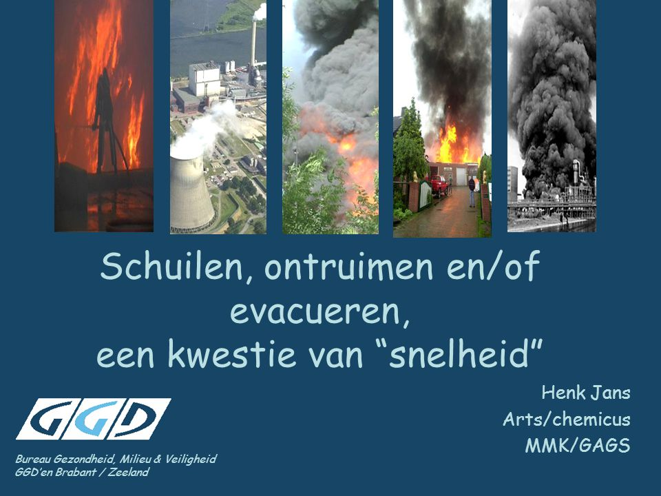 """Bureau Gezondheid, Milieu & Veiligheid GGD'en Brabant / Zeeland Schuilen, ontruimen en/of evacueren, een kwestie van """"snelheid"""" Henk Jans Arts/chemicu"""