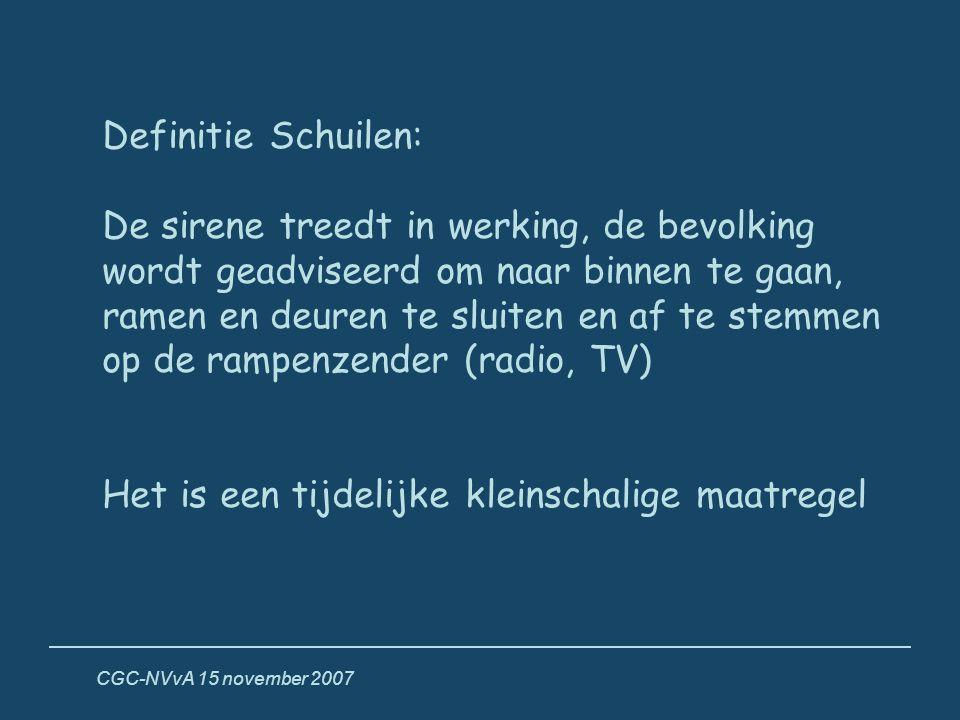 CGC-NVvA 15 november 2007 Definitie Schuilen: De sirene treedt in werking, de bevolking wordt geadviseerd om naar binnen te gaan, ramen en deuren te s