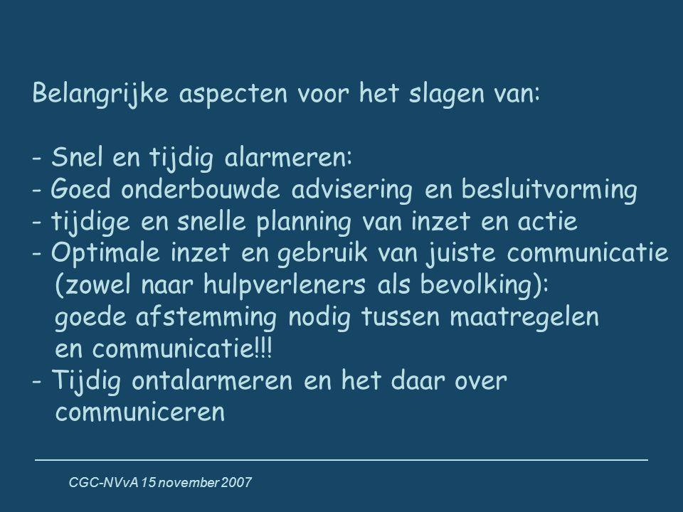 CGC-NVvA 15 november 2007 Belangrijke aspecten voor het slagen van: - Snel en tijdig alarmeren: - Goed onderbouwde advisering en besluitvorming - tijd