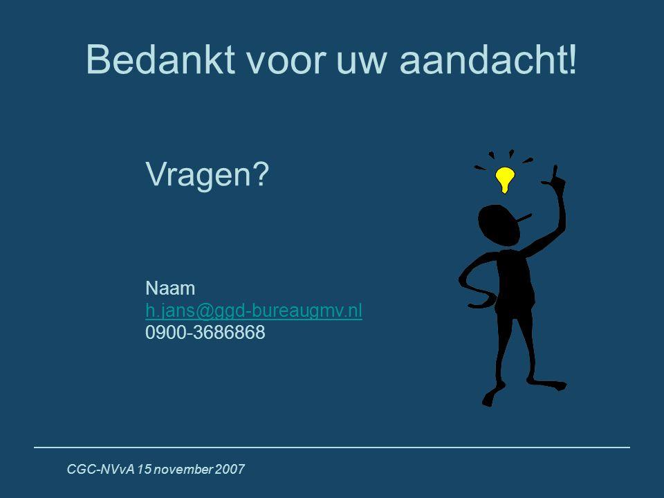 CGC-NVvA 15 november 2007 Bedankt voor uw aandacht! Vragen? Naam h.jans@ggd-bureaugmv.nl 0900-3686868