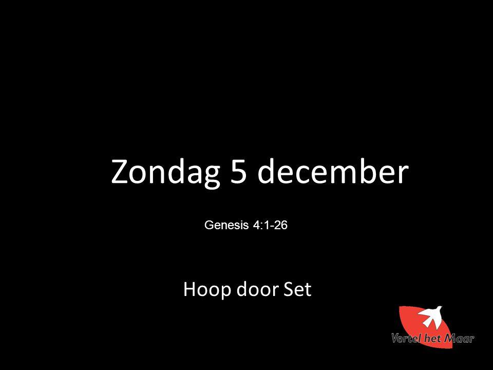 Zondag 5 december Genesis 4:1-26 Hoop door Set