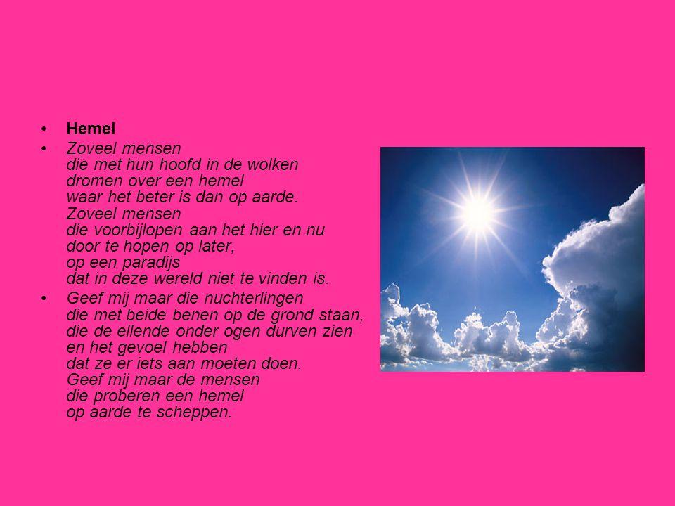 •Hemel •Zoveel mensen die met hun hoofd in de wolken dromen over een hemel waar het beter is dan op aarde. Zoveel mensen die voorbijlopen aan het hier