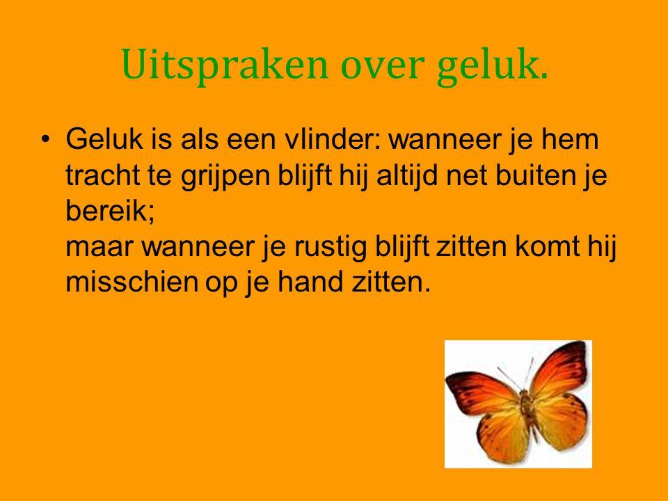 Uitspraken over geluk. •Geluk is als een vlinder: wanneer je hem tracht te grijpen blijft hij altijd net buiten je bereik; maar wanneer je rustig blij
