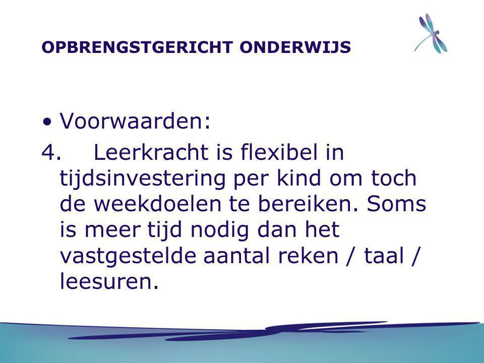 OPBRENGSTGERICHT ONDERWIJS •Voorwaarden: 4. Leerkracht is flexibel in tijdsinvestering per kind om toch de weekdoelen te bereiken. Soms is meer tijd n