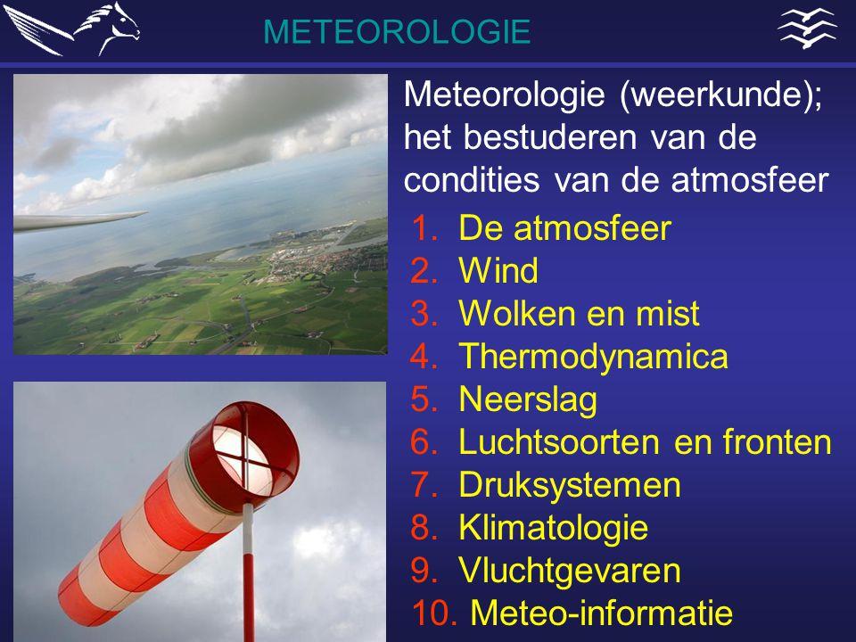 METEOROLOGIE 1.De atmosfeer 2.Wind 3.Wolken en mist 4.Thermodynamica 5.Neerslag 6.Luchtsoorten en fronten 7.Druksystemen 8.Klimatologie 9.Vluchtgevare