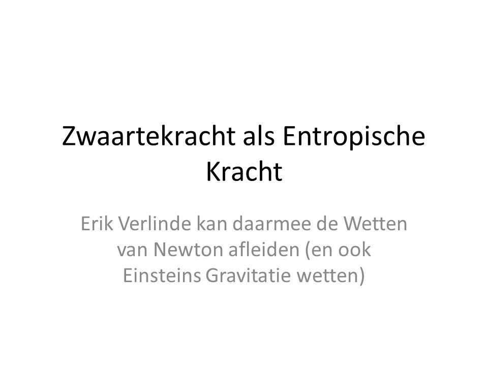 Zwaartekracht als Entropische Kracht Erik Verlinde kan daarmee de Wetten van Newton afleiden (en ook Einsteins Gravitatie wetten)