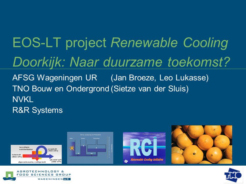 EOS-LT project Renewable Cooling Doorkijk: Naar duurzame toekomst? AFSG Wageningen UR (Jan Broeze, Leo Lukasse) TNO Bouw en Ondergrond(Sietze van der