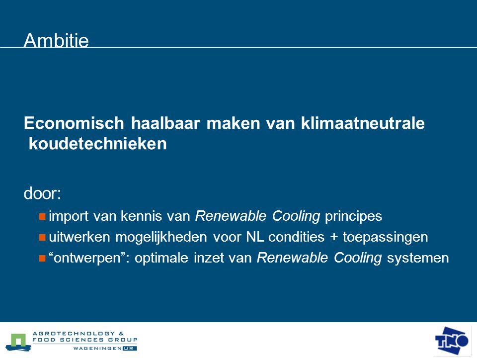 Ambitie Economisch haalbaar maken van klimaatneutrale koudetechnieken door:  import van kennis van Renewable Cooling principes  uitwerken mogelijkhe