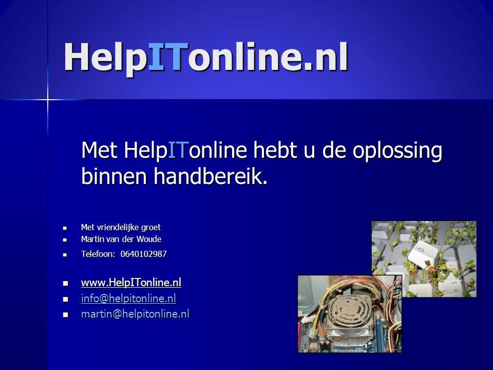 HelpITonline.nl Met HelpITonline hebt u de oplossing binnen handbereik.  Met vriendelijke groet  Martin van der Woude  Telefoon: 0640102987  www.H