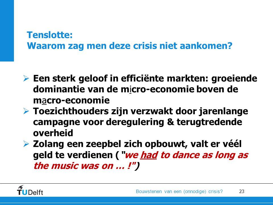 23 Bouwstenen van een (onnodige) crisis? Tenslotte: Waarom zag men deze crisis niet aankomen?  Een sterk geloof in efficiënte markten: groeiende domi