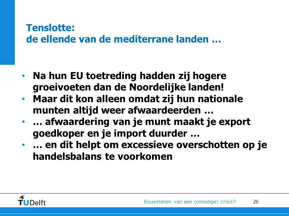 26 Bouwstenen van een (onnodige) crisis? Tenslotte: de ellende van de mediterrane landen … • Na hun EU toetreding hadden zij hogere groeivoeten dan de