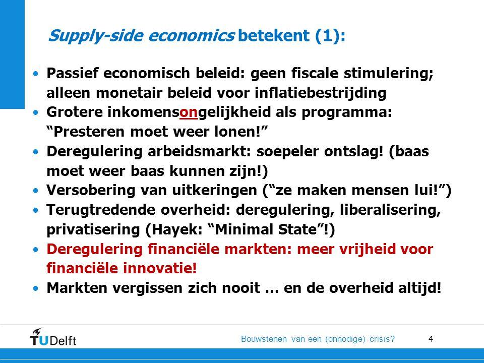4 Bouwstenen van een (onnodige) crisis? Supply-side economics betekent (1): •Passief economisch beleid: geen fiscale stimulering; alleen monetair bele