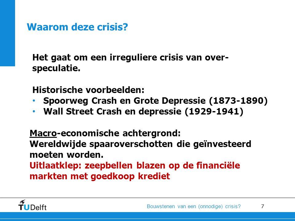 7 Bouwstenen van een (onnodige) crisis? Het gaat om een irreguliere crisis van over- speculatie. Historische voorbeelden: • Spoorweg Crash en Grote De