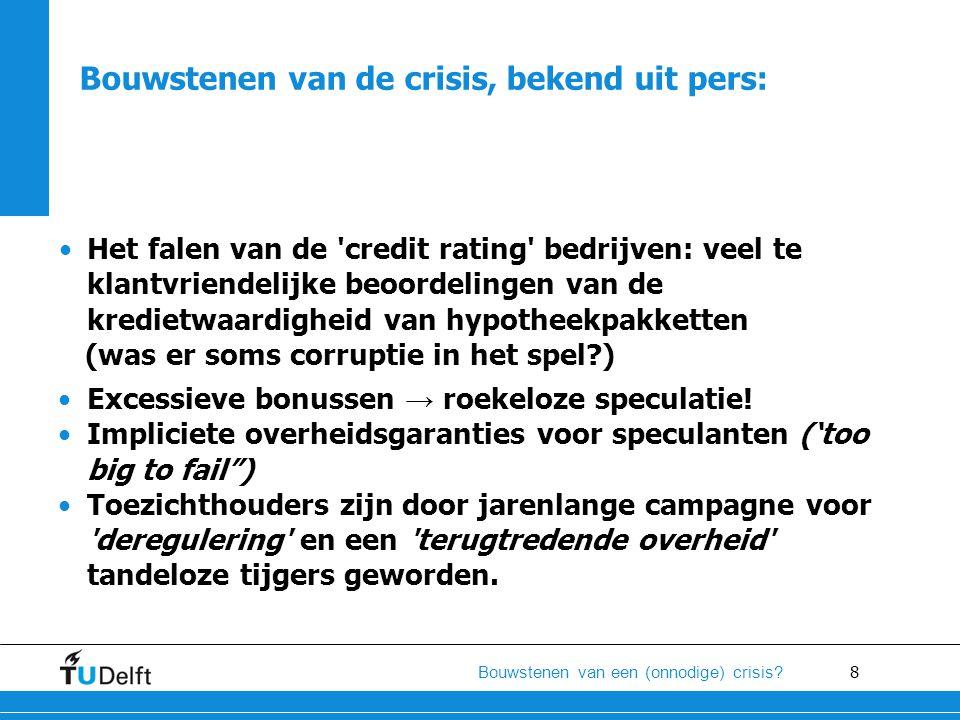 8 Bouwstenen van een (onnodige) crisis? •Excessieve bonussen → roekeloze speculatie! •Impliciete overheidsgaranties voor speculanten ('too big to fail