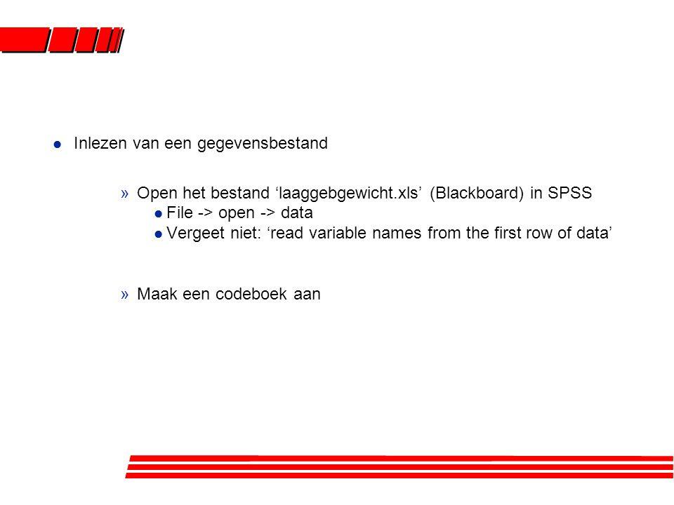 l Inlezen van een gegevensbestand »Open het bestand 'laaggebgewicht.xls' (Blackboard) in SPSS l File -> open -> data l Vergeet niet: 'read variable names from the first row of data' »Maak een codeboek aan