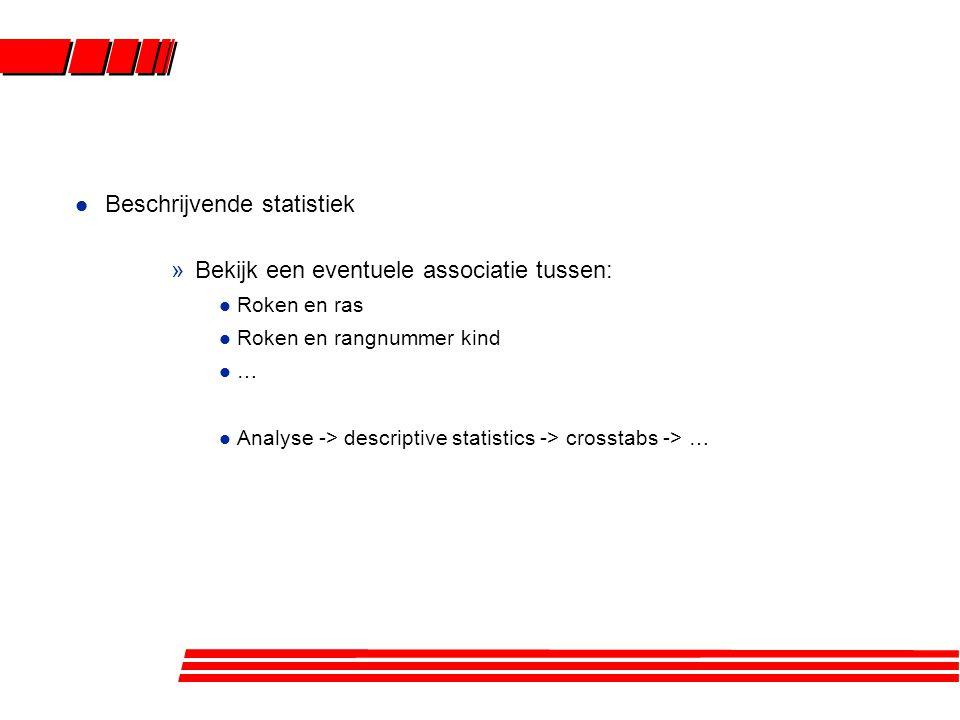 l Beschrijvende statistiek »Bekijk een eventuele associatie tussen: l Roken en ras l Roken en rangnummer kind l … l Analyse -> descriptive statistics -> crosstabs -> …