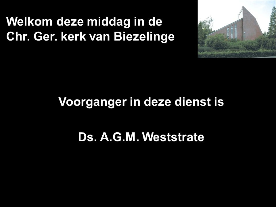 Welkom deze middag in de Chr. Ger. kerk van Biezelinge Voorganger in deze dienst is Ds. A.G.M. Weststrate