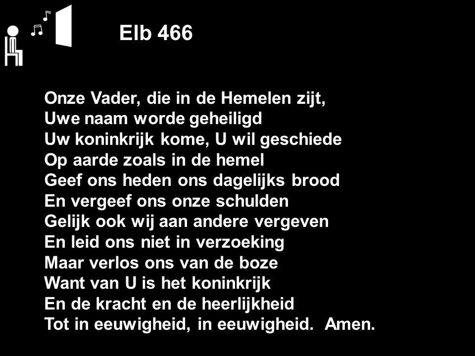 Elb 466 Onze Vader, die in de Hemelen zijt, Uwe naam worde geheiligd Uw koninkrijk kome, U wil geschiede Op aarde zoals in de hemel Geef ons heden ons