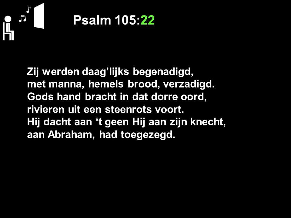 Psalm 105:22 Zij werden daag'lijks begenadigd, met manna, hemels brood, verzadigd. Gods hand bracht in dat dorre oord, rivieren uit een steenrots voor