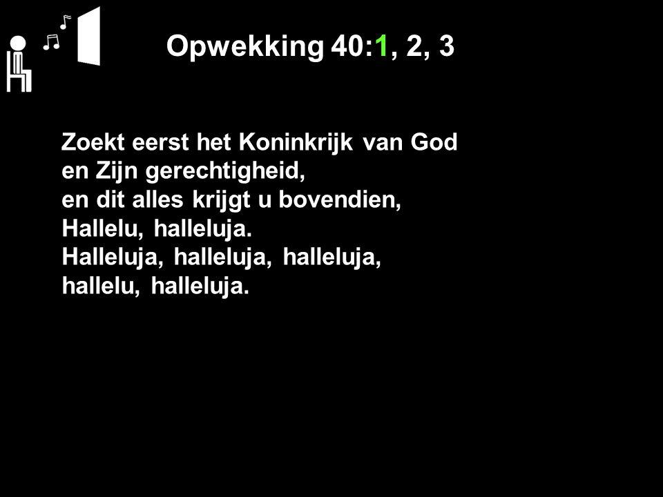 Opwekking 40:1, 2, 3 Zoekt eerst het Koninkrijk van God en Zijn gerechtigheid, en dit alles krijgt u bovendien, Hallelu, halleluja. Halleluja, hallelu