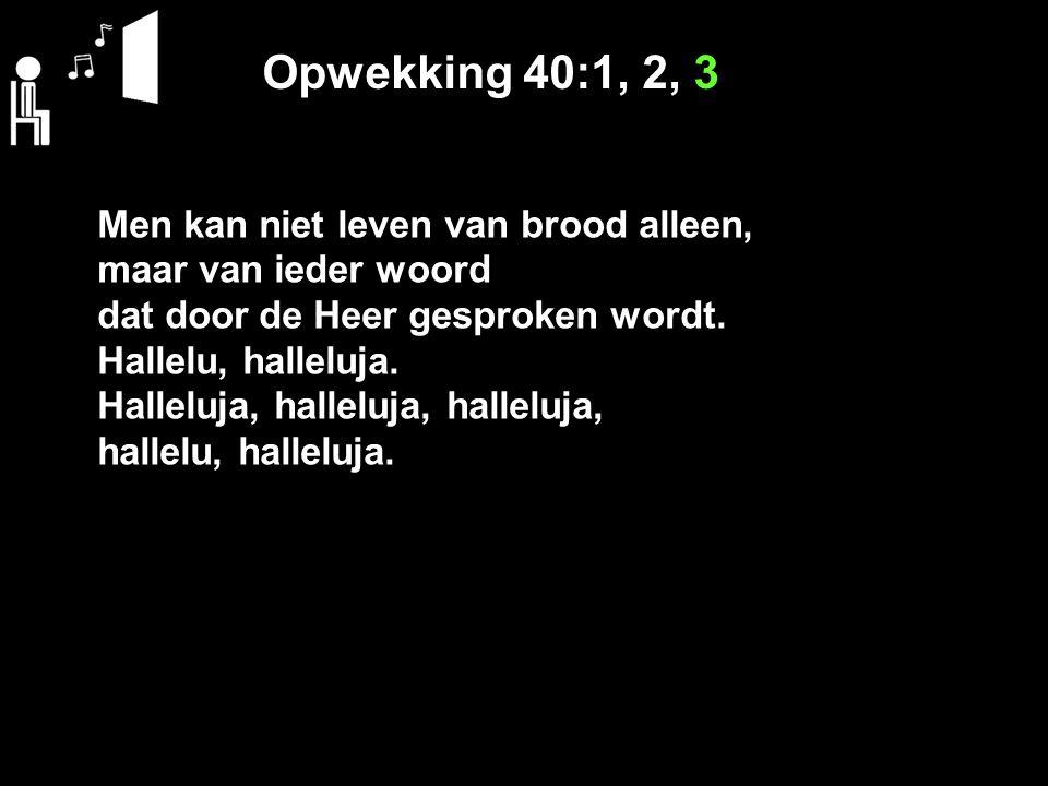 Opwekking 40:1, 2, 3 Men kan niet leven van brood alleen, maar van ieder woord dat door de Heer gesproken wordt. Hallelu, halleluja. Halleluja, hallel