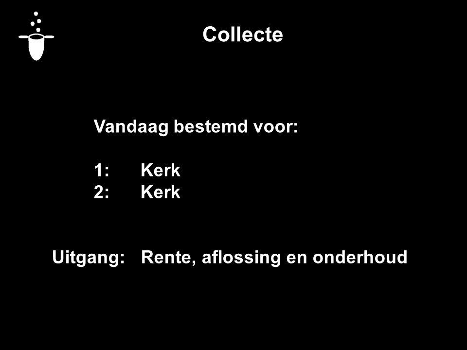 Collecte Vandaag bestemd voor: 1:Kerk 2:Kerk Uitgang: Rente, aflossing en onderhoud