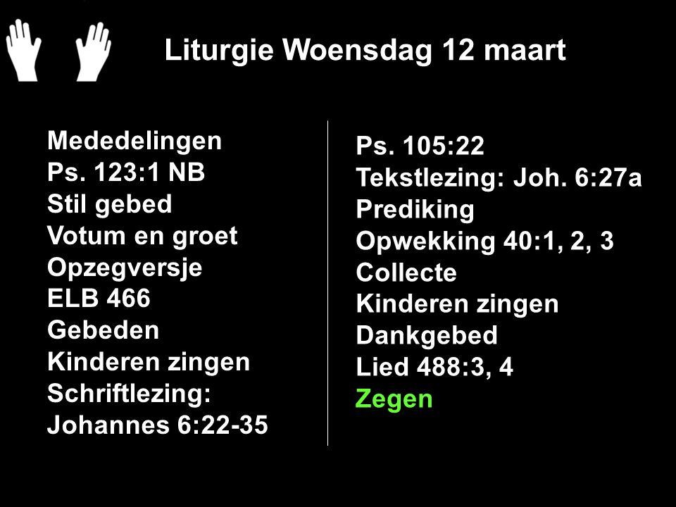 Liturgie Woensdag 12 maart Mededelingen Ps. 123:1 NB Stil gebed Votum en groet Opzegversje ELB 466 Gebeden Kinderen zingen Schriftlezing: Johannes 6:2
