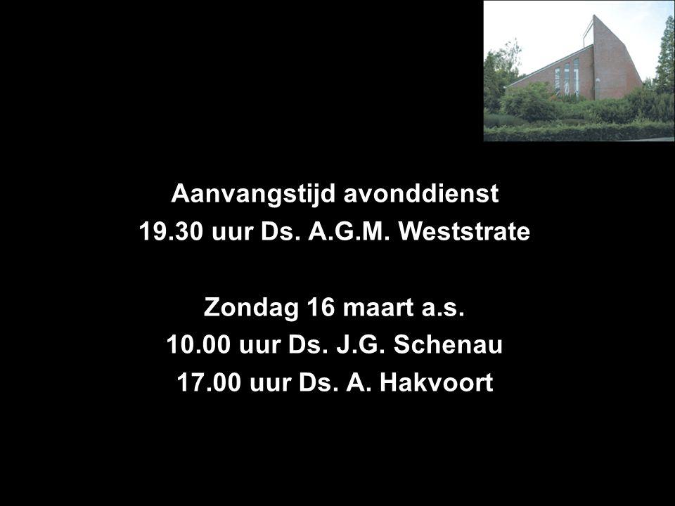 Aanvangstijd avonddienst 19.30 uur Ds. A.G.M. Weststrate Zondag 16 maart a.s. 10.00 uur Ds. J.G. Schenau 17.00 uur Ds. A. Hakvoort