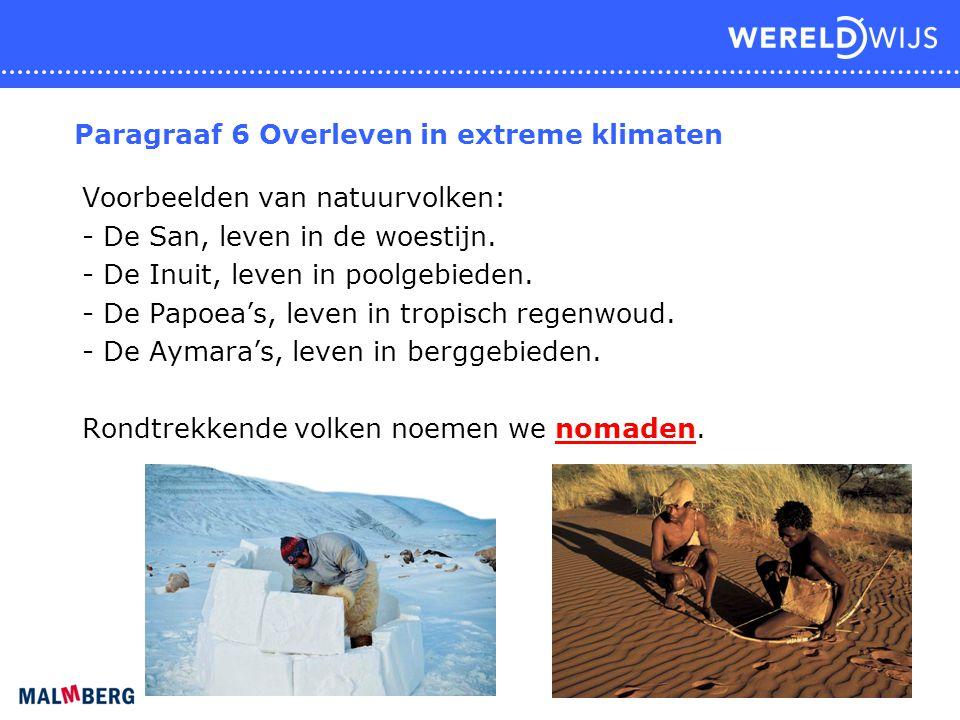 Paragraaf 6 Overleven in extreme klimaten Voorbeelden van natuurvolken: - De San, leven in de woestijn. - De Inuit, leven in poolgebieden. - De Papoea
