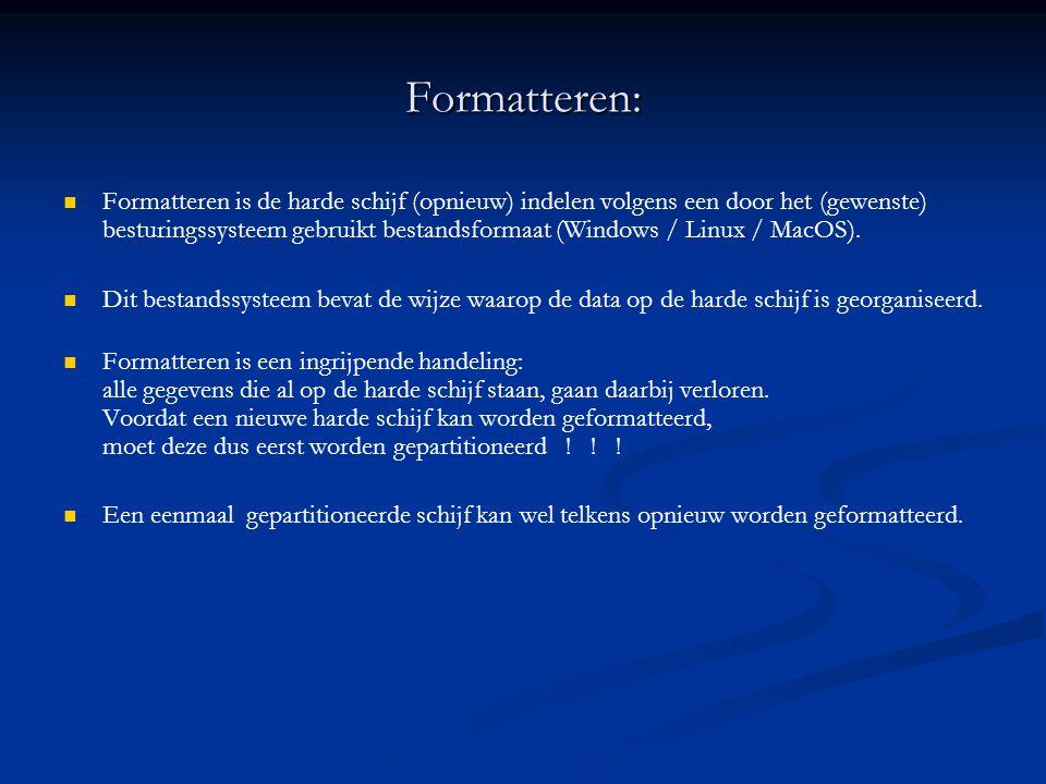 Formatteren:   Formatteren is de harde schijf (opnieuw) indelen volgens een door het (gewenste) besturingssysteem gebruikt bestandsformaat (Windows / Linux / MacOS).