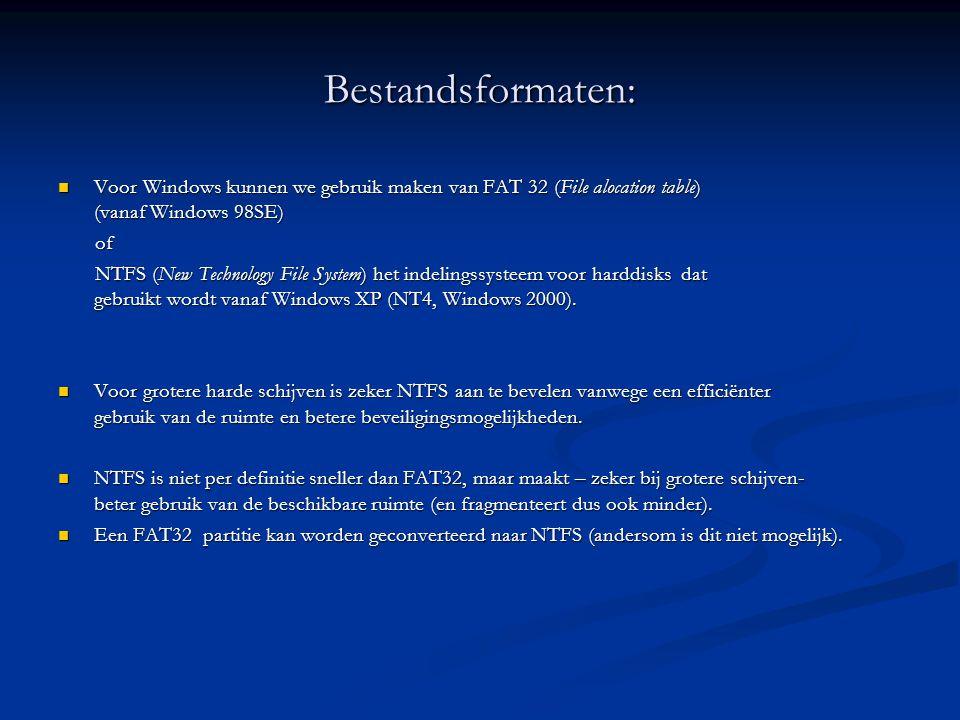 Bestandsformaten:  Voor Windows kunnen we gebruik maken van FAT 32 (File alocation table) (vanaf Windows 98SE) of of NTFS (New Technology File System) het indelingssysteem voor harddisks dat gebruikt wordt vanaf Windows XP (NT4, Windows 2000).