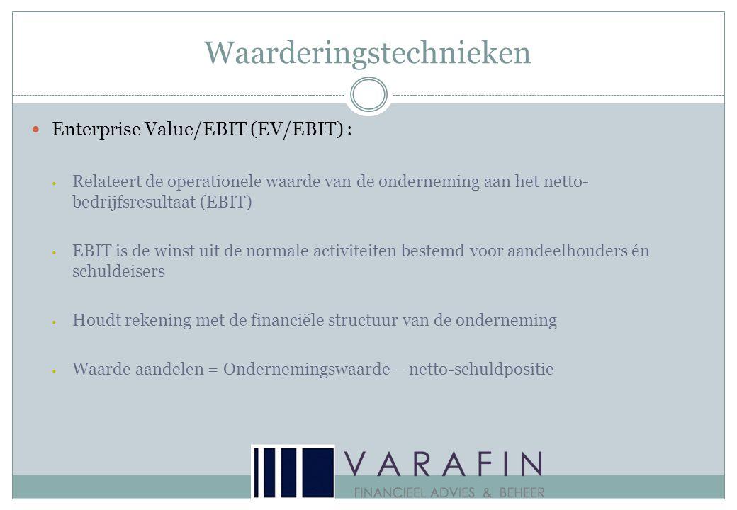 Waarderingstechnieken  Enterprise Value/EBIT (EV/EBIT) : • Relateert de operationele waarde van de onderneming aan het netto- bedrijfsresultaat (EBIT) • EBIT is de winst uit de normale activiteiten bestemd voor aandeelhouders én schuldeisers • Houdt rekening met de financiële structuur van de onderneming • Waarde aandelen = Ondernemingswaarde – netto-schuldpositie