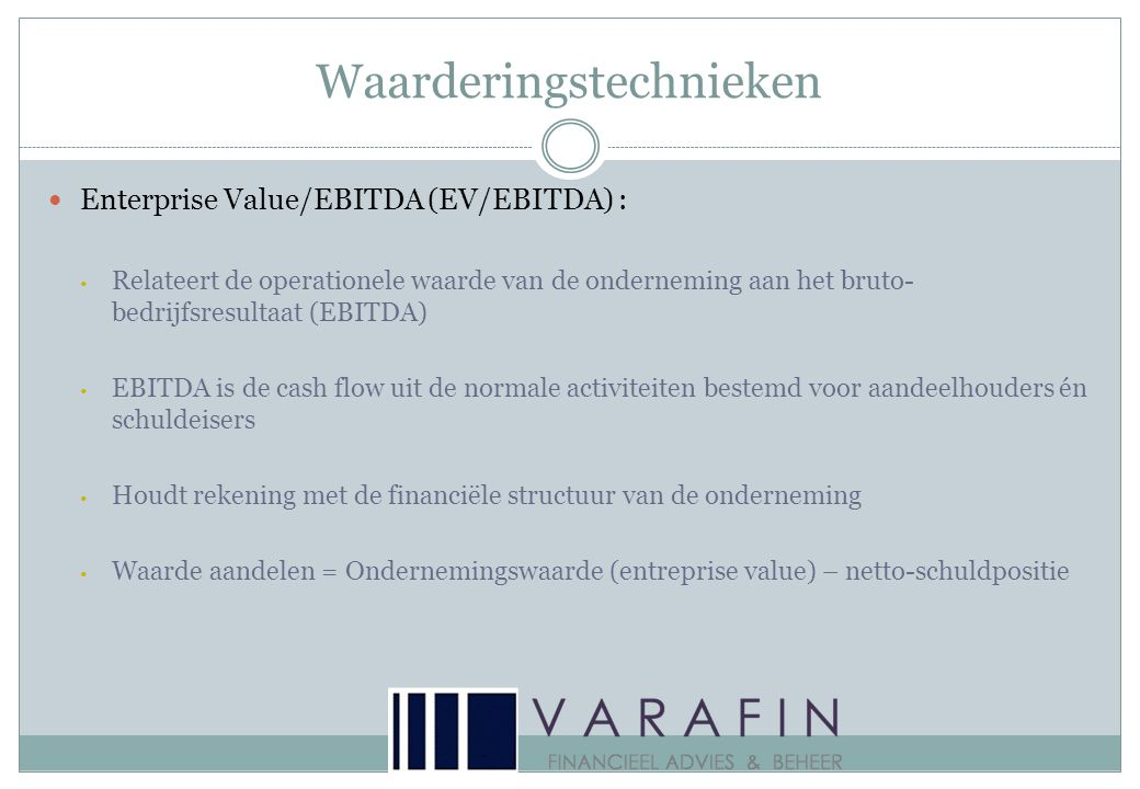Waarderingstechnieken  Enterprise Value/EBITDA (EV/EBITDA) : • Relateert de operationele waarde van de onderneming aan het bruto- bedrijfsresultaat (EBITDA) • EBITDA is de cash flow uit de normale activiteiten bestemd voor aandeelhouders én schuldeisers • Houdt rekening met de financiële structuur van de onderneming • Waarde aandelen = Ondernemingswaarde (entreprise value) – netto-schuldpositie