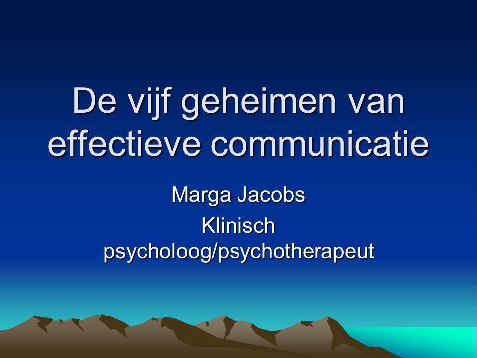 De vijf geheimen van effectieve communicatie Marga Jacobs Klinisch psycholoog/psychotherapeut