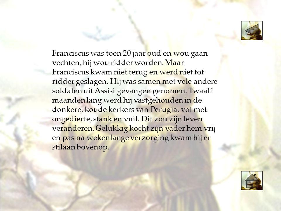 Franciscus was toen 20 jaar oud en wou gaan vechten, hij wou ridder worden. Maar Franciscus kwam niet terug en werd niet tot ridder geslagen. Hij was