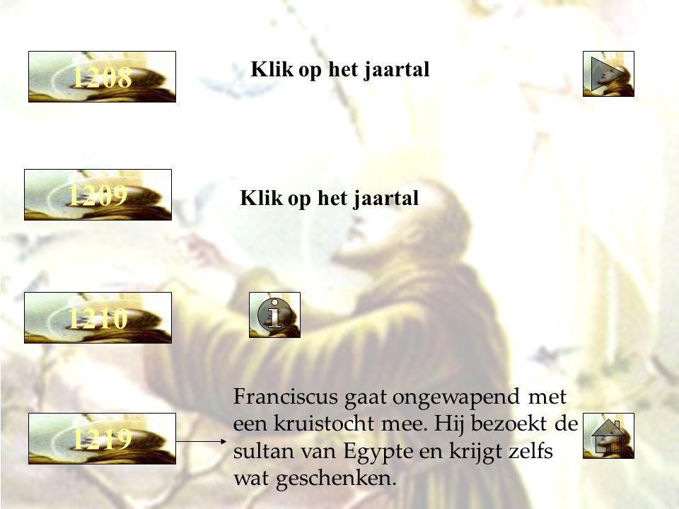 1209 Klik op het jaartal 1208 1219 Klik op het jaartal Franciscus gaat ongewapend met een kruistocht mee. Hij bezoekt de sultan van Egypte en krijgt z
