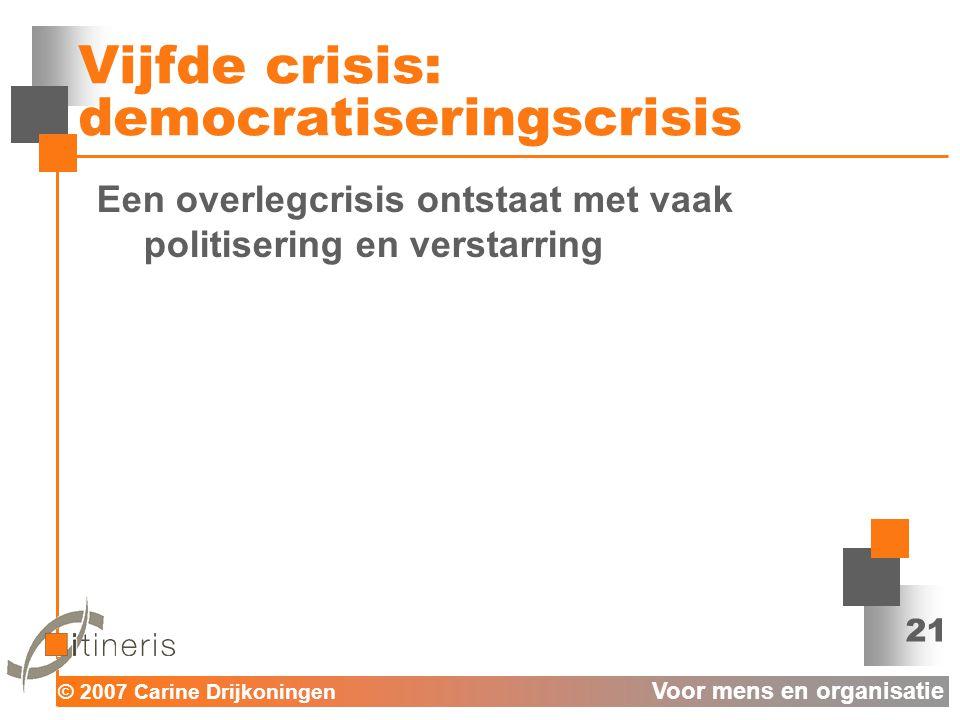 © 2007 Carine Drijkoningen Voor mens en organisatie 21 Vijfde crisis: democratiseringscrisis Een overlegcrisis ontstaat met vaak politisering en verstarring