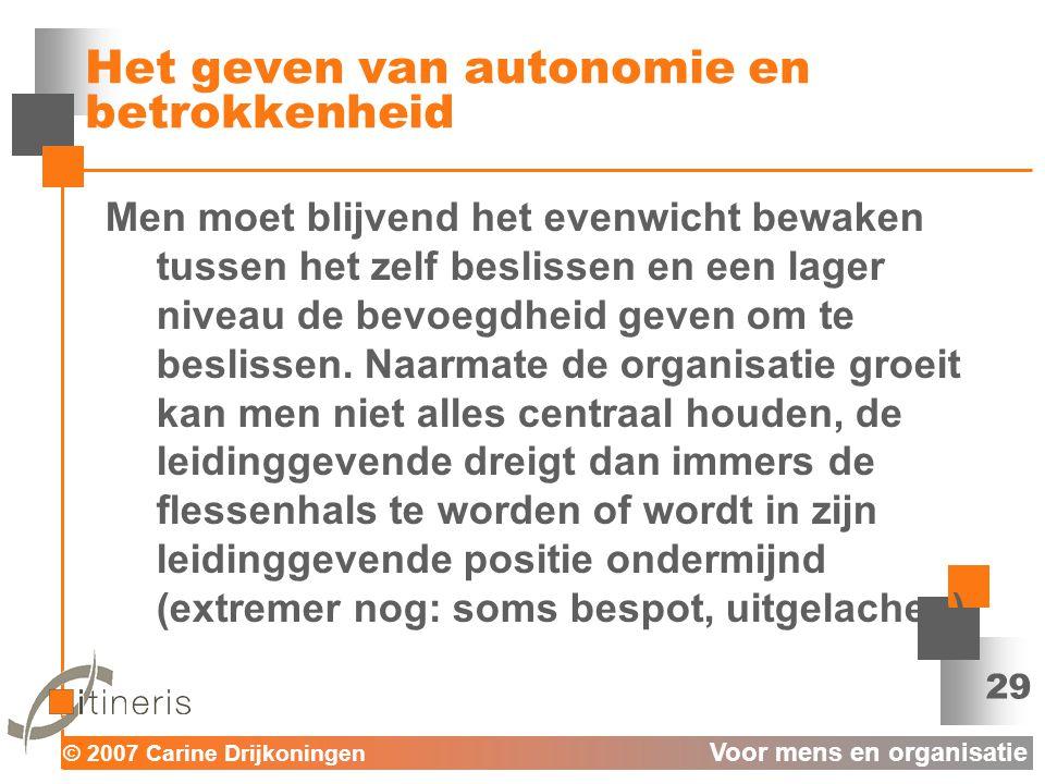 © 2007 Carine Drijkoningen Voor mens en organisatie 29 Het geven van autonomie en betrokkenheid Men moet blijvend het evenwicht bewaken tussen het zelf beslissen en een lager niveau de bevoegdheid geven om te beslissen.