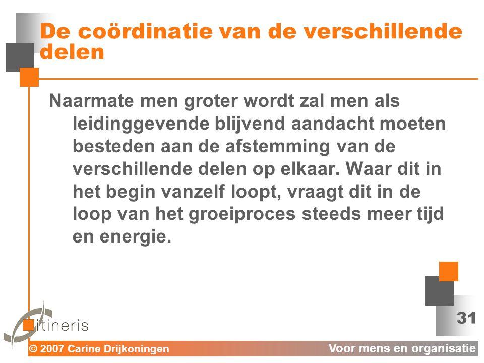 © 2007 Carine Drijkoningen Voor mens en organisatie 31 De coördinatie van de verschillende delen Naarmate men groter wordt zal men als leidinggevende blijvend aandacht moeten besteden aan de afstemming van de verschillende delen op elkaar.