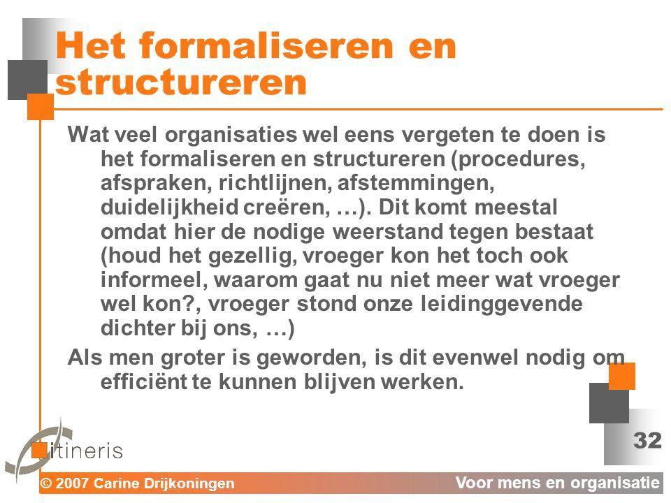 © 2007 Carine Drijkoningen Voor mens en organisatie 32 Het formaliseren en structureren Wat veel organisaties wel eens vergeten te doen is het formaliseren en structureren (procedures, afspraken, richtlijnen, afstemmingen, duidelijkheid creëren, …).