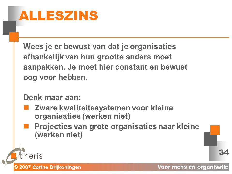© 2007 Carine Drijkoningen Voor mens en organisatie 34 ALLESZINS Wees je er bewust van dat je organisaties afhankelijk van hun grootte anders moet aanpakken.