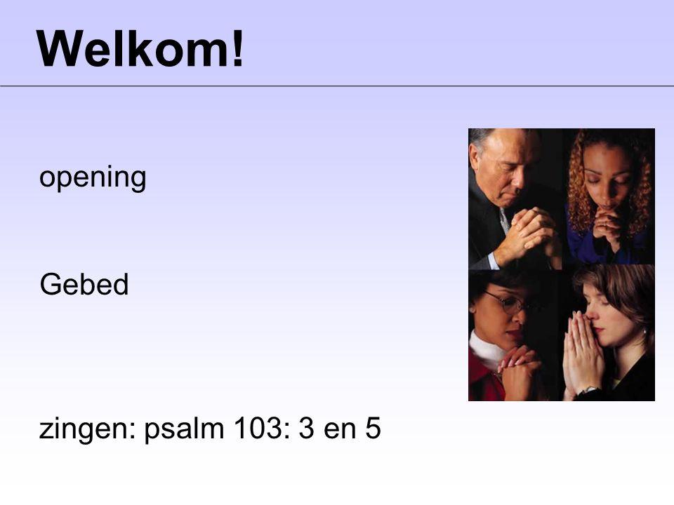 Welkom! opening Gebed zingen: psalm 103: 3 en 5