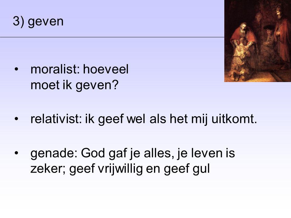 3) geven •moralist: hoeveel moet ik geven? •relativist: ik geef wel als het mij uitkomt. •genade: God gaf je alles, je leven is zeker; geef vrijwillig