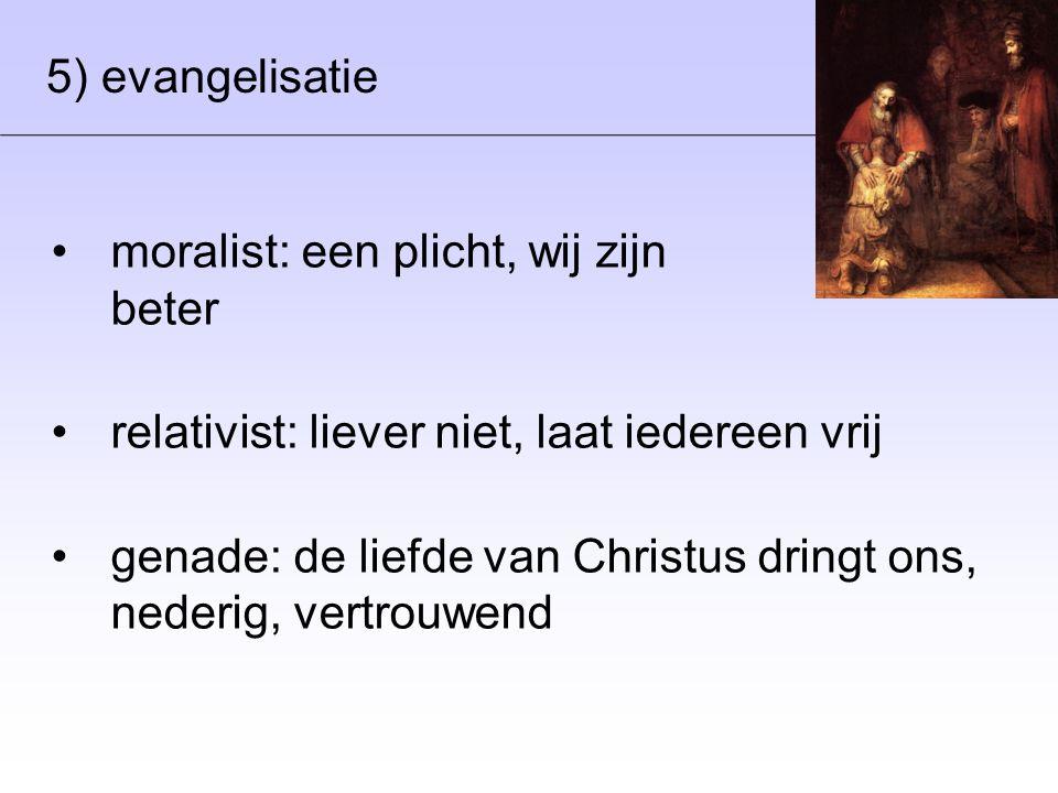 5) evangelisatie •moralist: een plicht, wij zijn beter •relativist: liever niet, laat iedereen vrij •genade: de liefde van Christus dringt ons, nederig, vertrouwend
