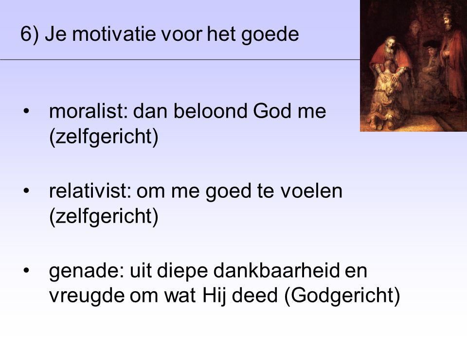 6) Je motivatie voor het goede •moralist: dan beloond God me (zelfgericht) •relativist: om me goed te voelen (zelfgericht) •genade: uit diepe dankbaarheid en vreugde om wat Hij deed (Godgericht)