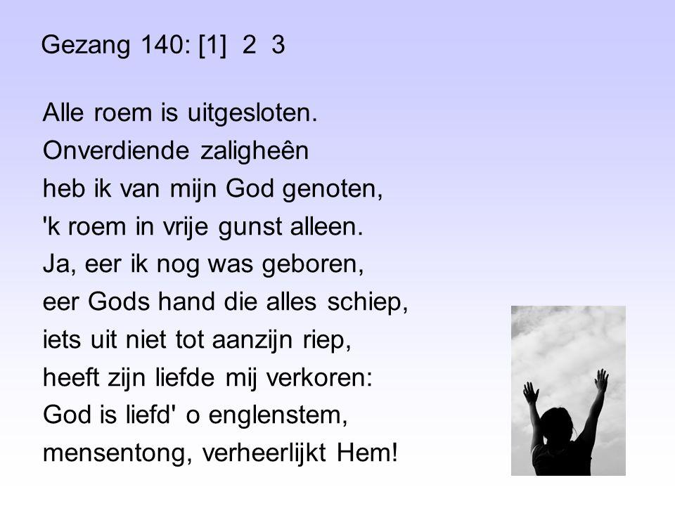 Gezang 140: [1] 2 3 Alle roem is uitgesloten. Onverdiende zaligheên heb ik van mijn God genoten, 'k roem in vrije gunst alleen. Ja, eer ik nog was geb