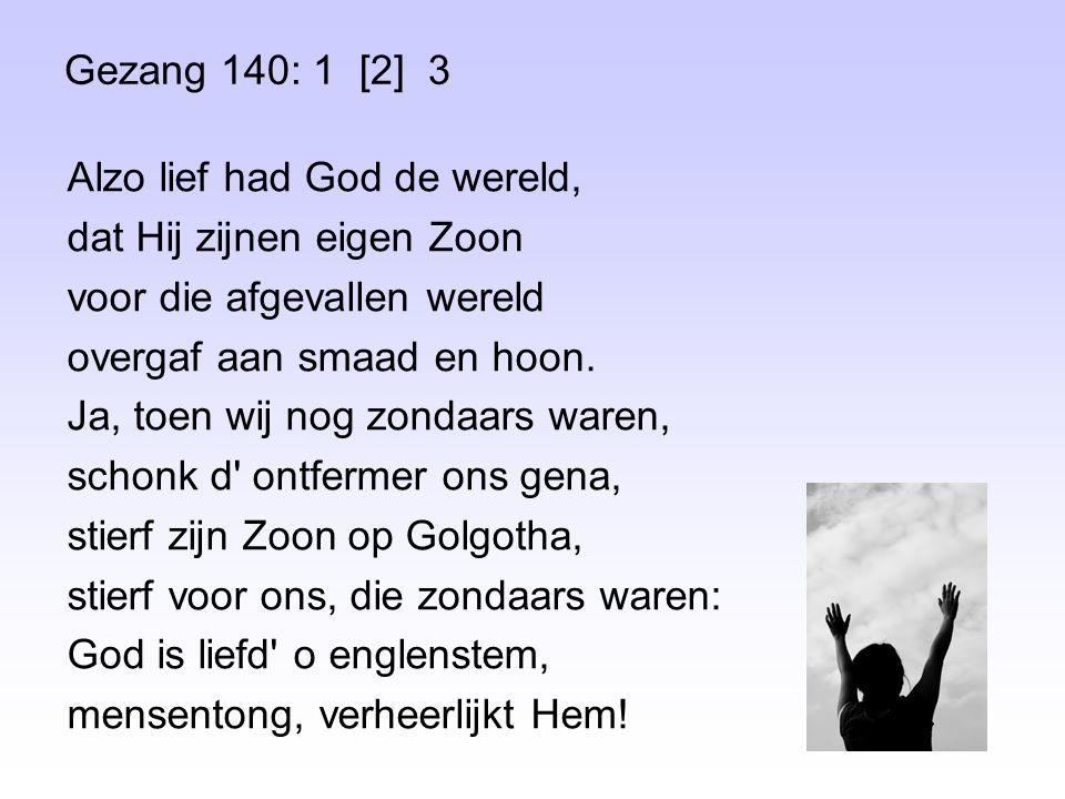 Gezang 140: 1 [2] 3 Alzo lief had God de wereld, dat Hij zijnen eigen Zoon voor die afgevallen wereld overgaf aan smaad en hoon. Ja, toen wij nog zond