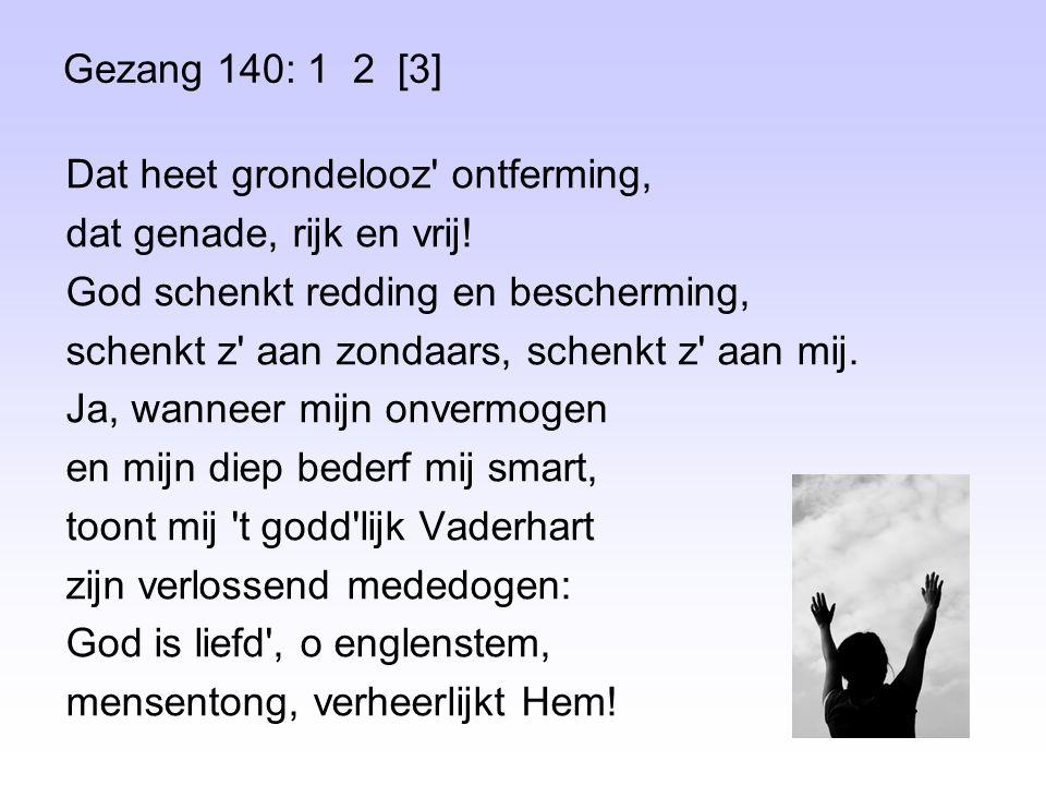 Gezang 140: 1 2 [3] Dat heet grondelooz ontferming, dat genade, rijk en vrij.